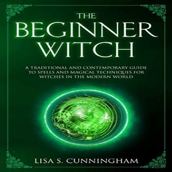 The Beginner Witch: A Traditional and Contemporary Guide to
