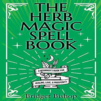 The Herb Magic Spell Book: A Beginner's Guide For Spells for