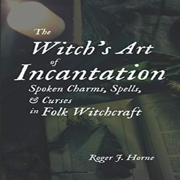 The Witch's Art of Incantation: Spoken Charms, Spells, &
