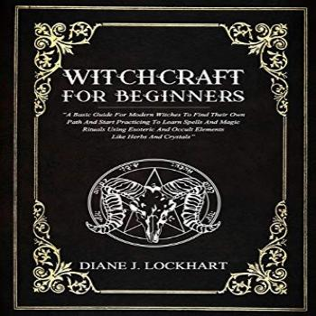 WITCHCRAFT FOR BEGINNERS: A Basic Guide For Modern Witches
